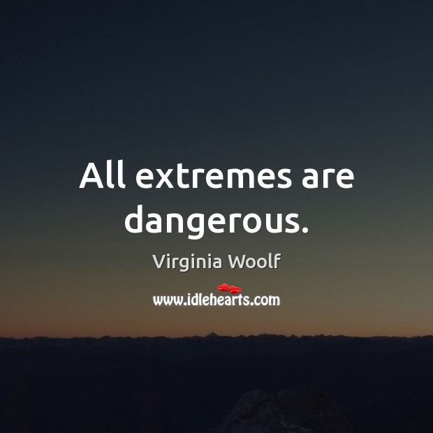 All extremes are dangerous. Virginia Woolf Picture Quote