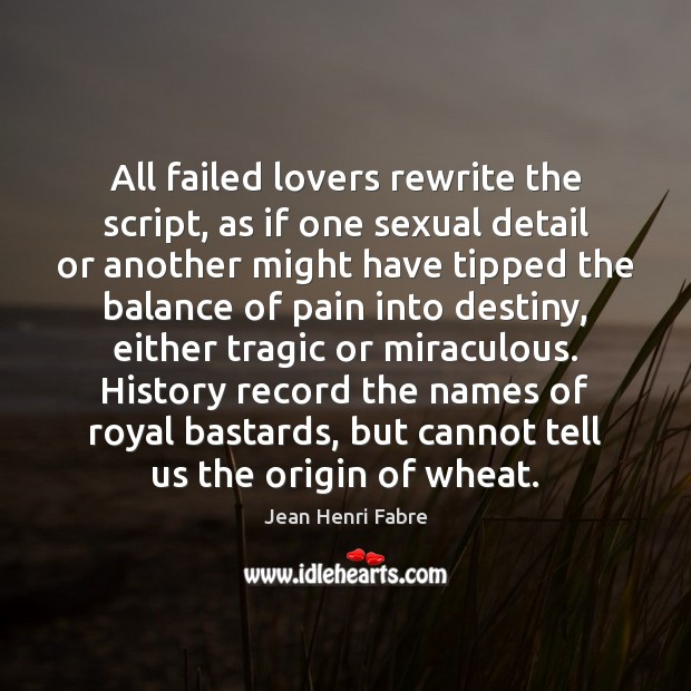 All failed lovers rewrite the script, as if one sexual detail or Image