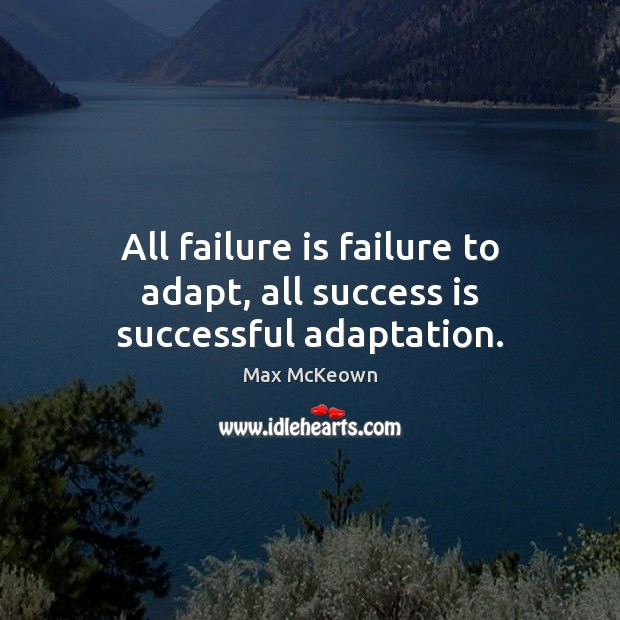 Image, All failure is failure to adapt, all success is successful adaptation.