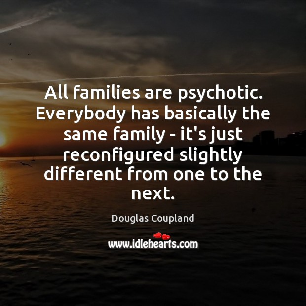 Image, All families are psychotic. Everybody has basically the same family – it's