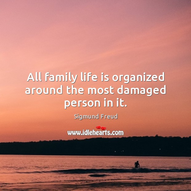 All family life is organized around the most damaged person in it. Image