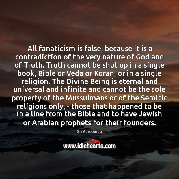 All fanaticism is false, because it is a contradiction of the very Sri Aurobindo Picture Quote