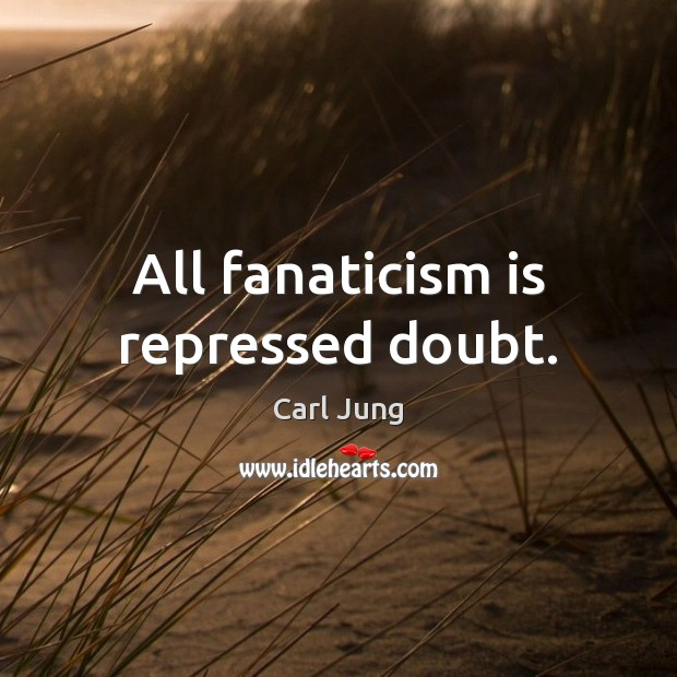 All fanaticism is repressed doubt. Image