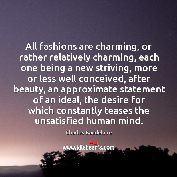 All fashions are charming, or rather relatively charming, each one being a Image