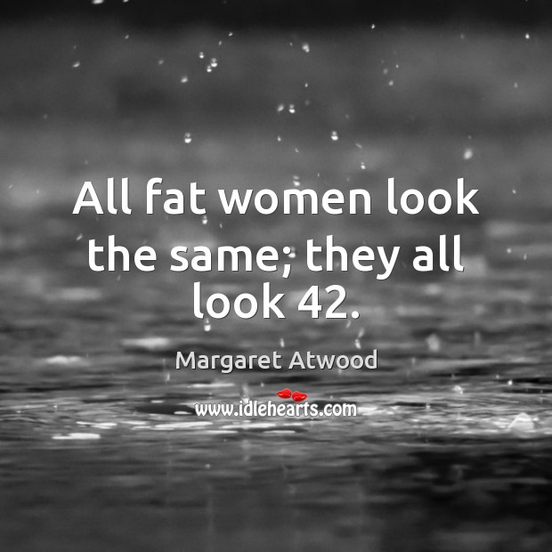 Image, All fat women look the same; they all look 42.