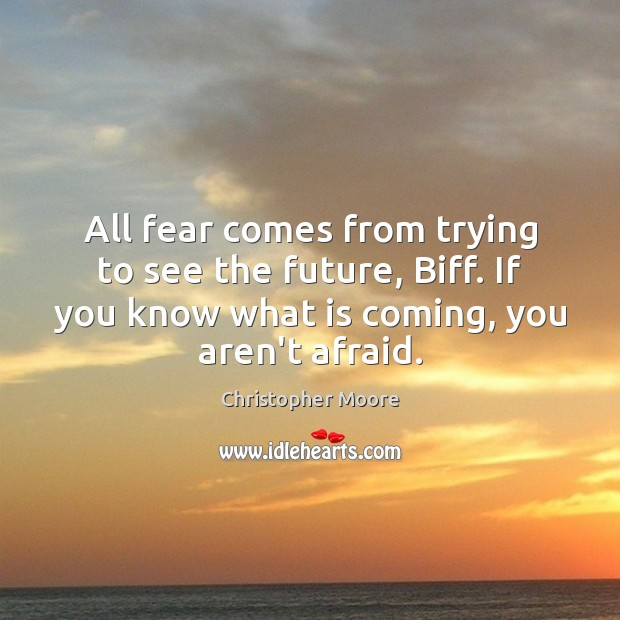All fear comes from trying to see the future, Biff. If you Christopher Moore Picture Quote
