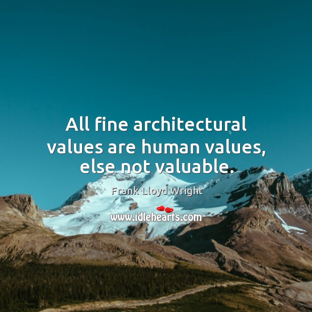All fine architectural values are human values, else not valuable. Image