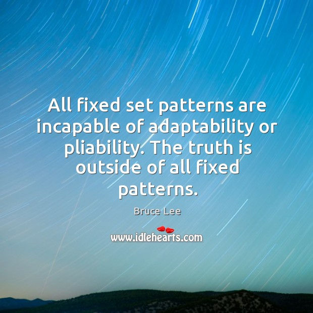 All fixed set patterns are incapable of adaptability or pliability. The truth is outside of all fixed patterns. Image