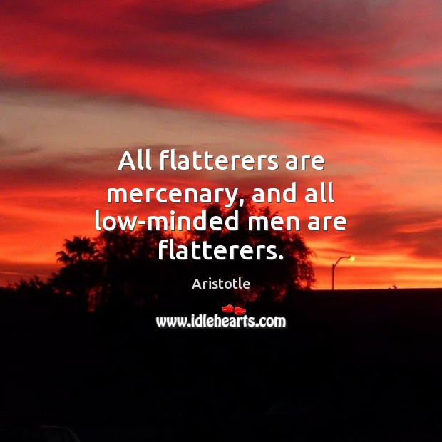 All flatterers are mercenary, and all low-minded men are flatterers. Image
