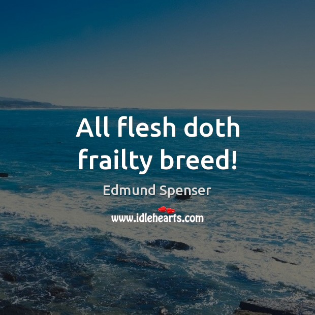 All flesh doth frailty breed! Edmund Spenser Picture Quote