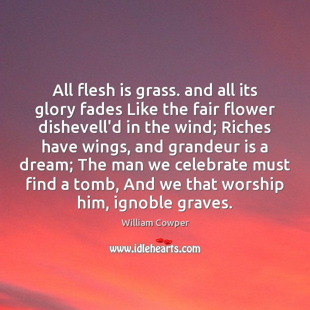 All flesh is grass. and all its glory fades Like the fair William Cowper Picture Quote