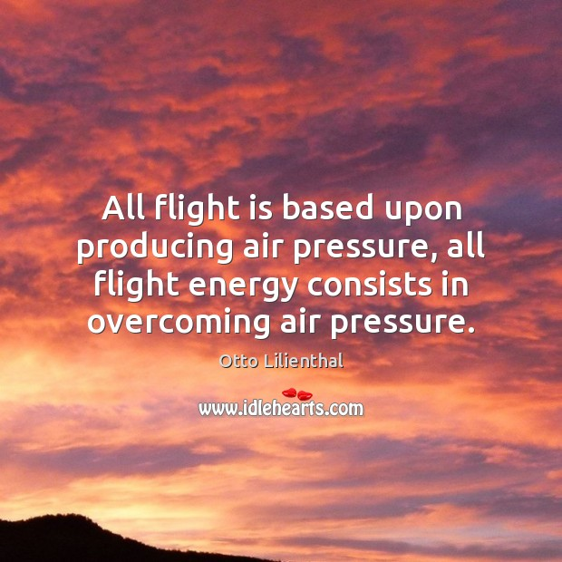 All flight is based upon producing air pressure, all flight energy consists Image