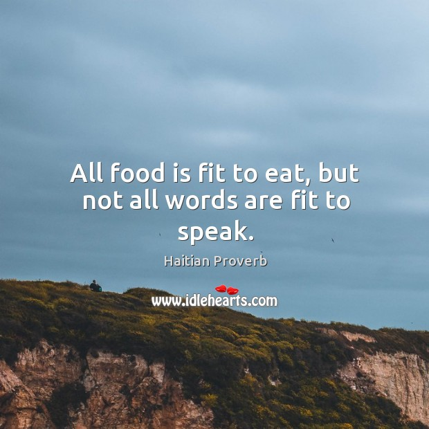 All food is fit to eat, but not all words are fit to speak. Haitian Proverbs Image