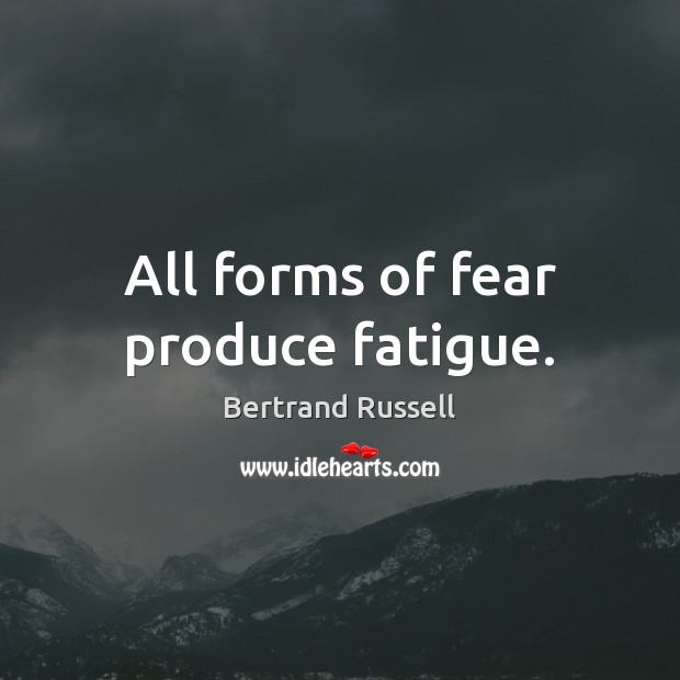 All forms of fear produce fatigue. Bertrand Russell Picture Quote