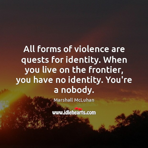 Image, All forms of violence are quests for identity. When you live on