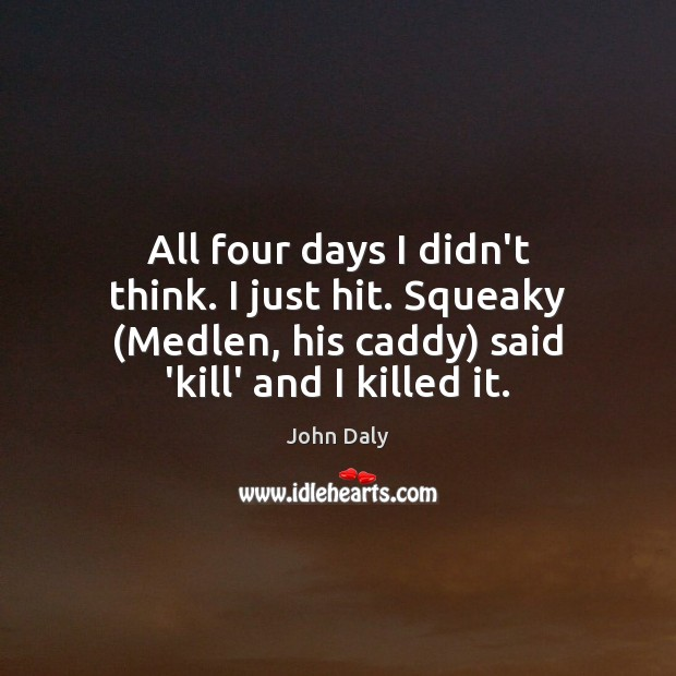 All four days I didn't think. I just hit. Squeaky (Medlen, his Image