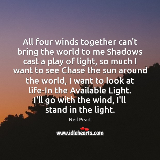 Image, All four winds together can't bring the world to me Shadows cast