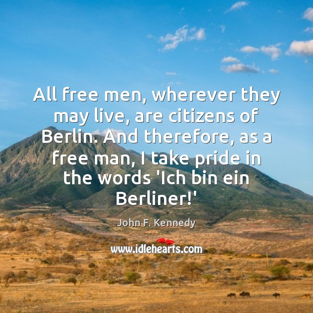 All free men, wherever they may live, are citizens of Berlin. And John F. Kennedy Picture Quote