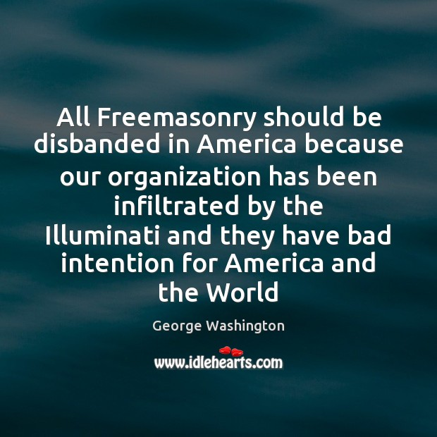 All Freemasonry should be disbanded in America because our organization has been George Washington Picture Quote