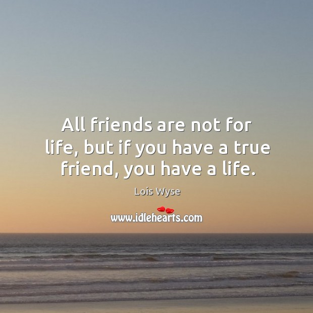 Image, All friends are not for life, but if you have a true friend, you have a life.