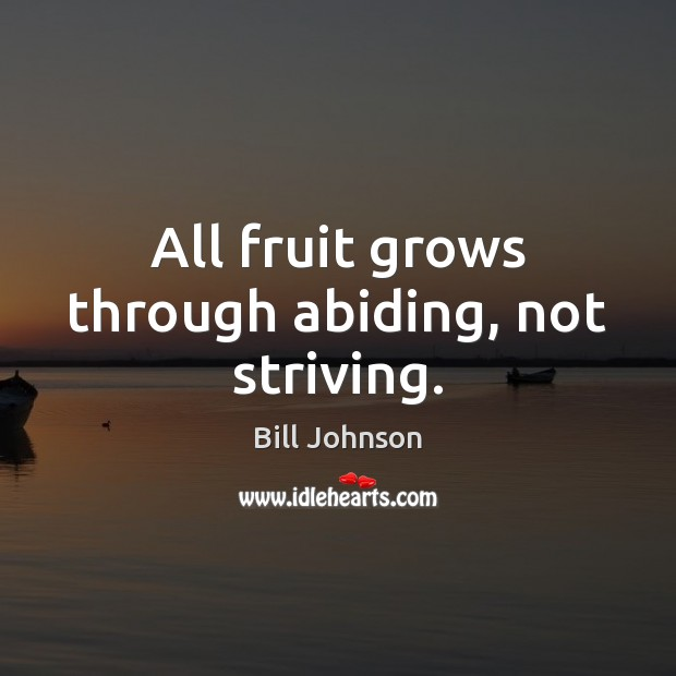 All fruit grows through abiding, not striving. Bill Johnson Picture Quote