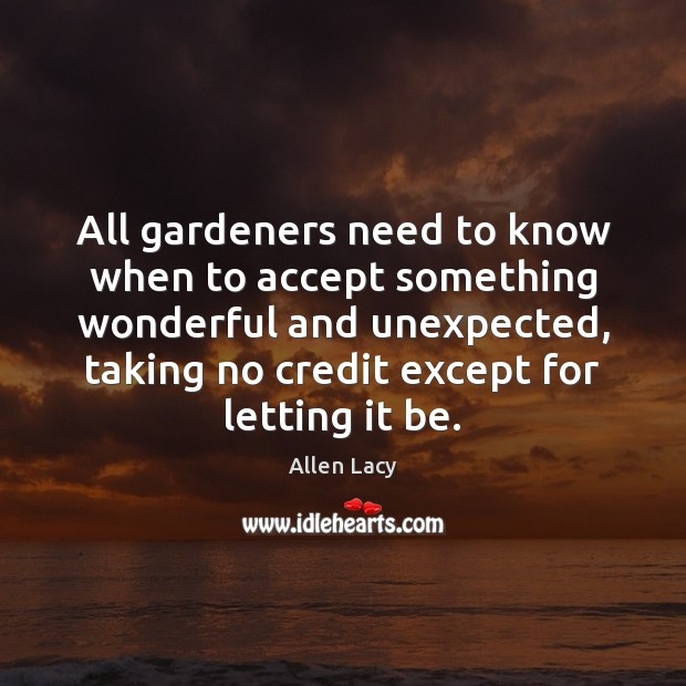 All gardeners need to know when to accept something wonderful and unexpected, Allen Lacy Picture Quote