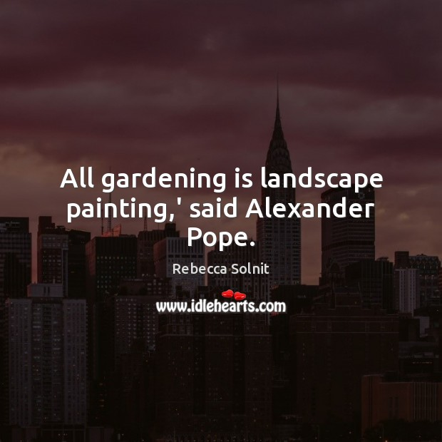 All gardening is landscape painting,' said Alexander Pope. Gardening Quotes Image