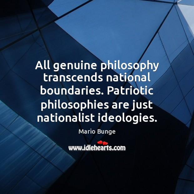 All genuine philosophy transcends national boundaries. Patriotic philosophies are just nationalist ideologies. Mario Bunge Picture Quote