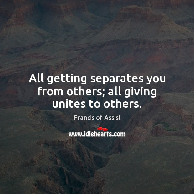 All getting separates you from others; all giving unites to others. Image