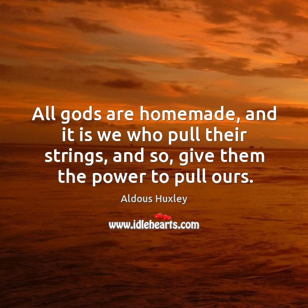 Image, All Gods are homemade, and it is we who pull their strings, and so, give them the power to pull ours.