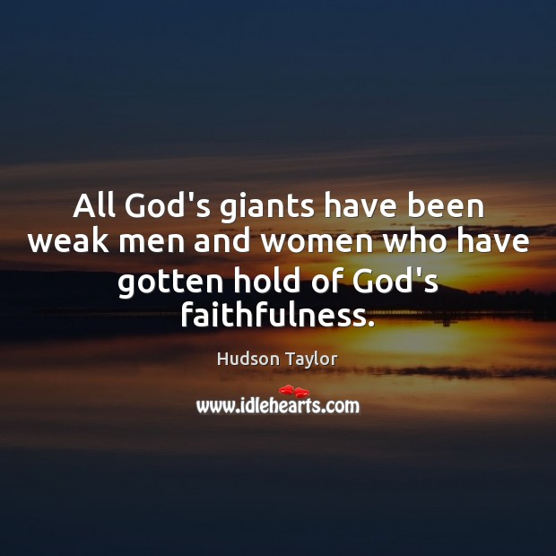 All God's giants have been weak men and women who have gotten hold of God's faithfulness. Hudson Taylor Picture Quote