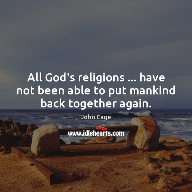 All God's religions … have not been able to put mankind back together again. Image