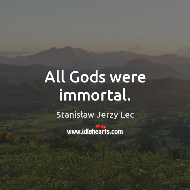 All Gods were immortal. Stanisław Jerzy Lec Picture Quote