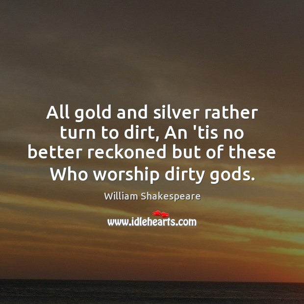 Image, All gold and silver rather turn to dirt, An 'tis no better