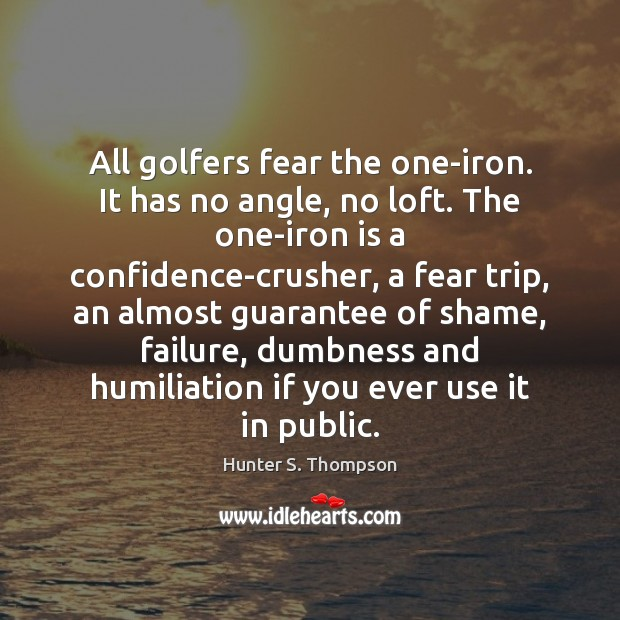 All golfers fear the one-iron. It has no angle, no loft. The Hunter S. Thompson Picture Quote