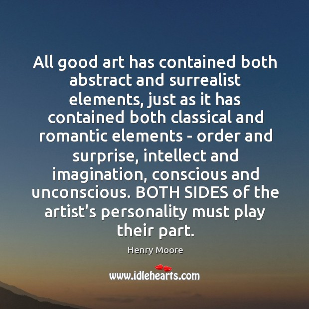 All good art has contained both abstract and surrealist elements, just as Henry Moore Picture Quote