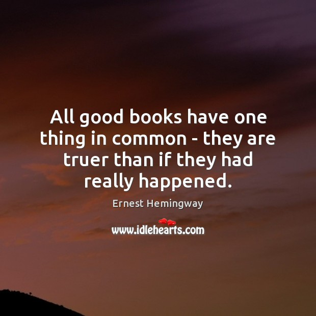 All good books have one thing in common – they are truer than if they had really happened. Ernest Hemingway Picture Quote