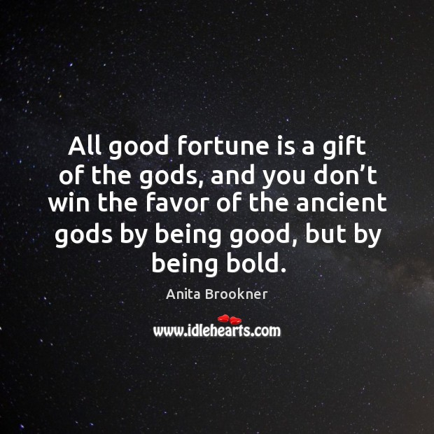 Image, All good fortune is a gift of the gods, and you don't win the favor of the ancient gods by being good, but by being bold.