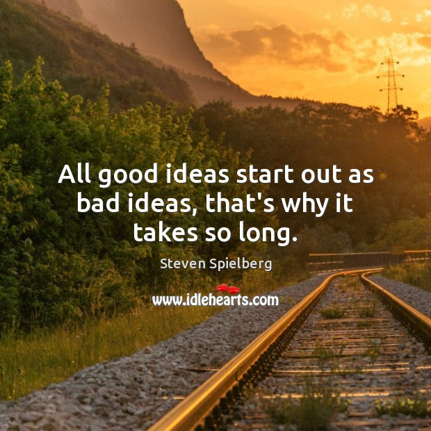 All good ideas start out as bad ideas, that's why it takes so long. Image