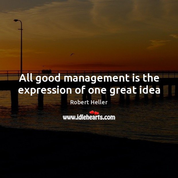 All good management is the expression of one great idea Management Quotes Image