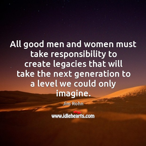 All good men and women must take responsibility to create legacies that Image