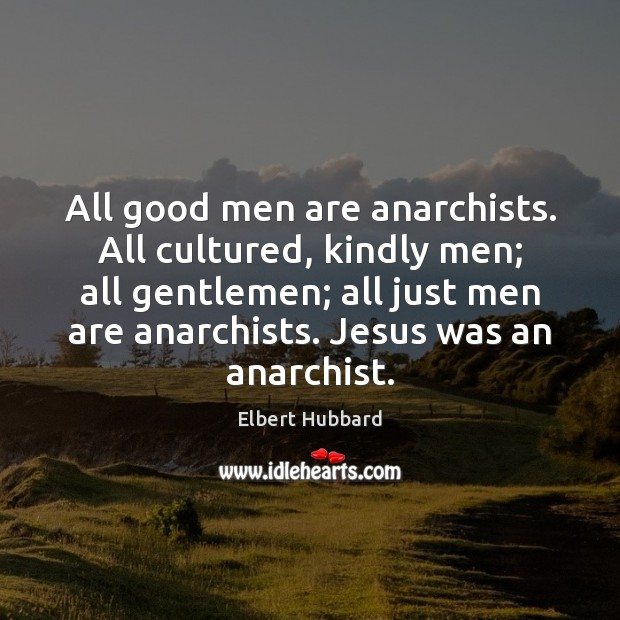 All good men are anarchists. All cultured, kindly men; all gentlemen; all Image
