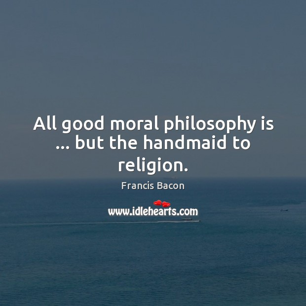All good moral philosophy is … but the handmaid to religion. Francis Bacon Picture Quote