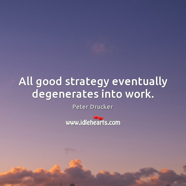 All good strategy eventually degenerates into work. Image
