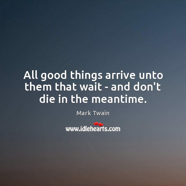 All good things arrive unto them that wait – and don't die in the meantime. Image
