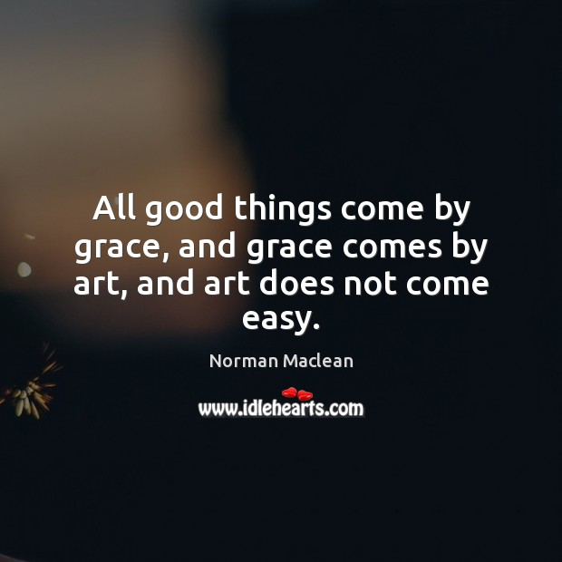 All good things come by grace, and grace comes by art, and art does not come easy. Norman Maclean Picture Quote