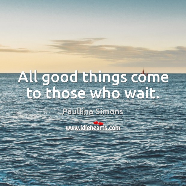 Image, All good things come to those who wait.