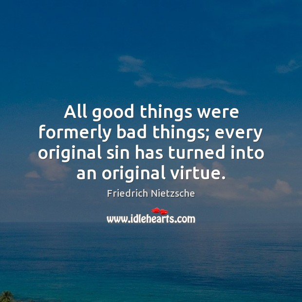 All good things were formerly bad things; every original sin has turned Image