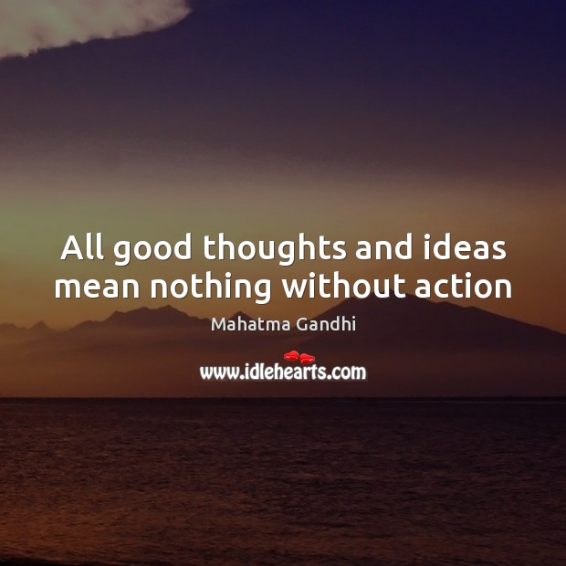 All good thoughts and ideas mean nothing without action Image