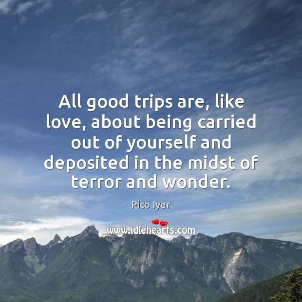 All good trips are, like love, about being carried out of yourself Pico Iyer Picture Quote